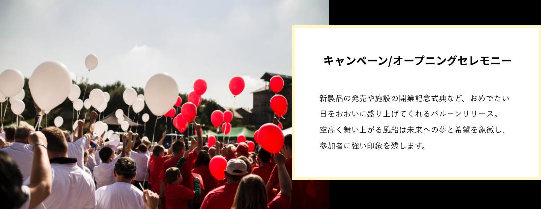 新製品の発売や施設の開業記念式典など、 おめでたい日をおおいに盛り上げてくれる バルーンリリース。 空高く舞い上がる風船は未来への夢と希望を 象徴し、参加者に強い印象を残します。