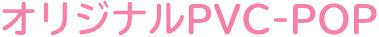 オリジナルPVC-POP